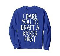 Funny Fantasy Draft Gear I Dare You To Draft A Kicker First T-shirt Sweatshirt Royal Blue