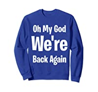 Oh My God We Re Back Again Backstreet Back Great Shirts Sweatshirt Royal Blue