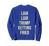 Liar Liar Trump Getting Fired Funny Impeach President T Shirt Sweatshirt Royal Blue