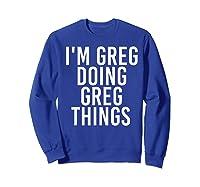 I'm Greg Doing Greg Things Funny Christmas Gift Idea Shirts Sweatshirt Royal Blue