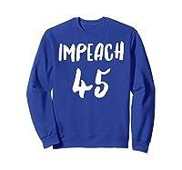 Impeach 45 Get Rid Of 45 Now Impeach 45 Political Novelty T Shirt Sweatshirt Royal Blue