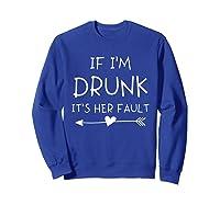 If I'm Drunk It's Her Fault Funny Best Friends T-shirt Sweatshirt Royal Blue
