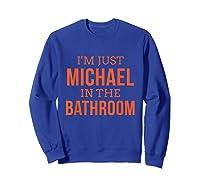 Im Just Michael In The Bathroom Hilarious Shirts Sweatshirt Royal Blue