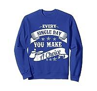 Every Single Day You Make A Choice Happy Self Empowert T Shirt Sweatshirt Royal Blue