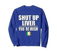 Shut Up Liver Funny Saint Patrick S Day T Shirt  Sweatshirt Royal Blue