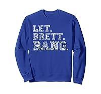Let Brett Bang Funny Distressed Baseball Let Brett Bang Shirts Sweatshirt Royal Blue