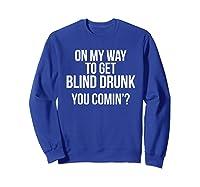 On My Way To Get Blind Drunk You Comin Tshirt Sweatshirt Royal Blue