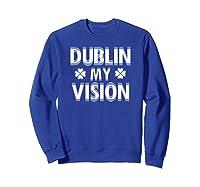 Dublin My Vision T Shirt Funny Saint Patricks Day Tee Sweatshirt Royal Blue