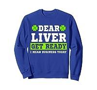 Dear Liver Get Ready Funny Saint Patrick S Day Gift Tshirt Sweatshirt Royal Blue