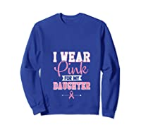 Breast Cancer Awareness Month I Wear Pink For My Daughter T Shirt Sweatshirt Royal Blue