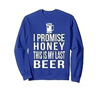 I Promise Honey This Is My Last Beer Tshirt Funny Beer Lover Sweatshirt Royal Blue