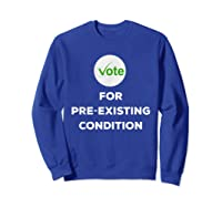Vote For Pre Existing Condition T Shirt Election Day Tee Sweatshirt Royal Blue