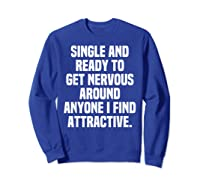 Single And Ready To Get Nervous Around Anyone I Attractive Shirts Sweatshirt Royal Blue