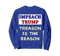 Impeach Trump Treason Is The Reason Traitor Impeacht Now T Shirt Sweatshirt Royal Blue