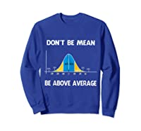 Don T Be Mean Be Above Average Funny Math Lover Gift T Shirt T Shirt Sweatshirt Royal Blue