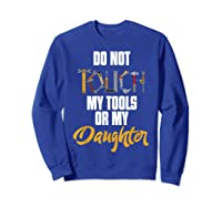 Don T Touch My Tools Or My Daughter Fathers Day T Shirt Sweatshirt Royal Blue