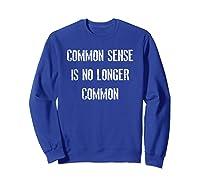 Common Sense Is No Longer Common Statet Shirt Sweatshirt Royal Blue