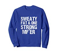 Sweaty Fat And One Strong Mf'er Weightlifting Powerlifter Shirts Sweatshirt Royal Blue