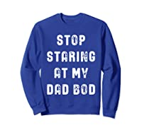 Stop Staring At My Dad Bod Father S Day T Shirt Sweatshirt Royal Blue