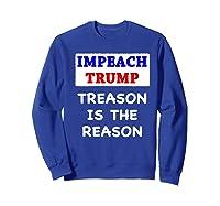 Impeach Trump Treason Is The Reason Traitor Impeacht Now Premium T Shirt Sweatshirt Royal Blue