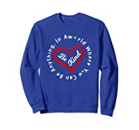 In A World Where You Can Be Anything Be Kind For , Shirts Sweatshirt Royal Blue