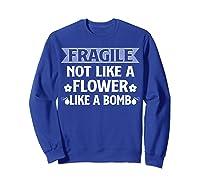 Fragile Not Like A Flower Like A Bomb Shirts Sweatshirt Royal Blue