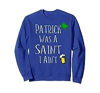 St Patrick Was A Saint I Ain T T Shirt Funny St Paddy S Day Sweatshirt Royal Blue
