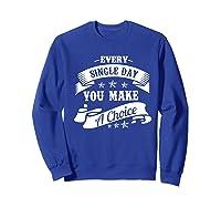 Every Single Day You Make A Choice Happy Self Empowert Premium T Shirt Sweatshirt Royal Blue