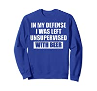 In My Defense I Was Left Unsupervised With Beer Tshirt Sweatshirt Royal Blue