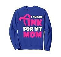 I Wear Pink For My Mom Breast Cancer Awareness T Shirt Sweatshirt Royal Blue