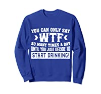 You Can Only Say Wtf So Many Times A Day Shirt Drinking Sweatshirt Royal Blue