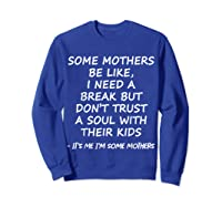 Some Mother Be Like I Need A Break But Don T Trust A Soul T Shirt Sweatshirt Royal Blue