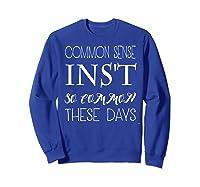 Common Sense Isn T So Common These Days T Shirt Sweatshirt Royal Blue