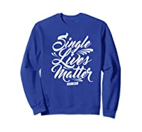 Single Lives Matter Valentine S Day T Shirt Sweatshirt Royal Blue