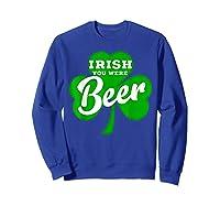 Irish You Were Beer T Shirt Saint Paddy S Day Shirt Sweatshirt Royal Blue