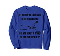 Let Me Pour You A Tall Glass Or Get The Fuck Over It T Shirt Sweatshirt Royal Blue