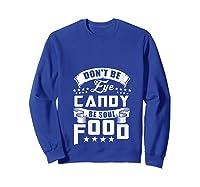 Funny Gift T Shirt Don T Be Eye Candy Be Soul Food T Shirt Sweatshirt Royal Blue