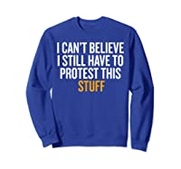 I Can T Believe I Still Have To Protest This Stuff T Shirt Sweatshirt Royal Blue
