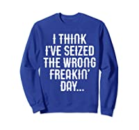 Think 've Seized The Wrong Freakin Day Shirts Sweatshirt Royal Blue