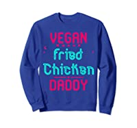 Vegan Fried Chicken Daddy Fun Wing Diner Quote T Shirt Sweatshirt Royal Blue