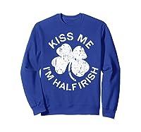 Kiss Me I M Half Irish T Shirt Saint Patrick Day Gift Shirt Sweatshirt Royal Blue