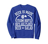 Beer Is Made From Hops Plants Beer Salad Brewer Gift T Shirt Sweatshirt Royal Blue