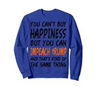 You Can T Buy Happiness But You Can Impeach Trump T Shirt Sweatshirt Royal Blue