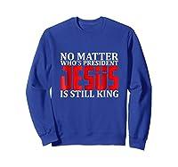 No Matter Who's President Jesus Is Still King Shirts Sweatshirt Royal Blue