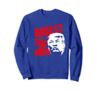 Arrest This Man 2020 Presidential Election Impeach Trump Premium T Shirt Sweatshirt Royal Blue