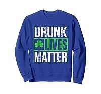 Funny Saint Patricks Day Drunk Lives Matter Drinking T Shirt Sweatshirt Royal Blue
