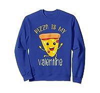 Pizza Is My Valentine T Shirt Valentine Day Tee Sweatshirt Royal Blue