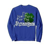 Saint Patrick S Day I M Just Here For The Shenanigans Shirt Sweatshirt Royal Blue