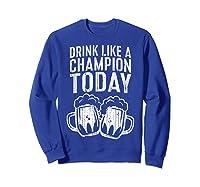 Drink Like A Champion Today T Shirt Saint Patrick Day Gift Sweatshirt Royal Blue