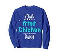 Vegan Fried Chicken Daddy Cute Wing Diner Quote T Shirt Sweatshirt Royal Blue